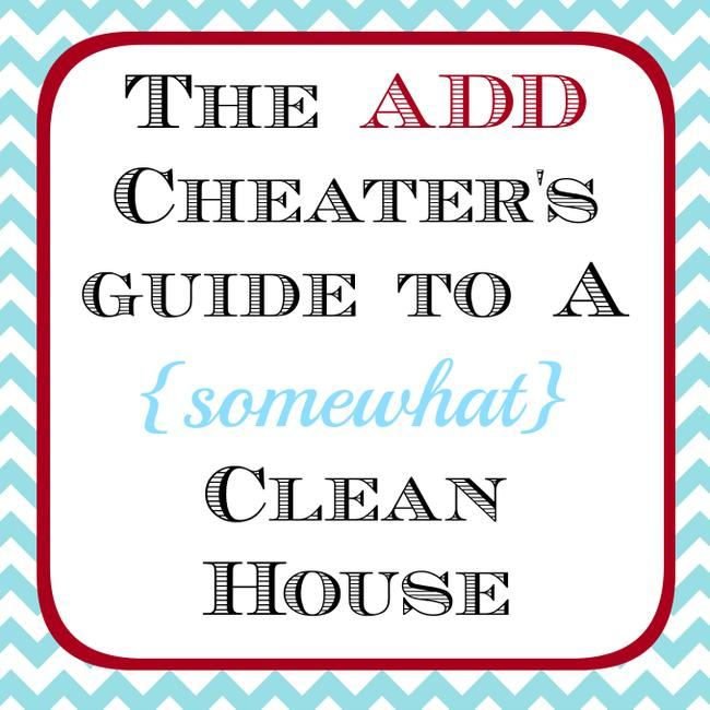 ADD Cheater's Guide To A (Somewhat) Clean House & Free Printable